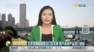 [国际财经报道]热点扫描 日本将韩国剔除出口白名单 韩千余种产品进口受限| CCTV财经