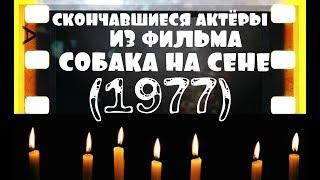 СКОНЧАВШИЕСЯ АКТЁРЫ ИЗ ФИЛЬМА СОБАКА НА СЕНЕ (1977)