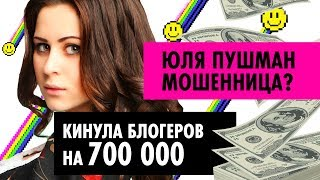 БЛОГЕРЫ – МОШЕННИКИ?! Юля Пушман кинула блогеров на 700 тысяч? Будет суд?