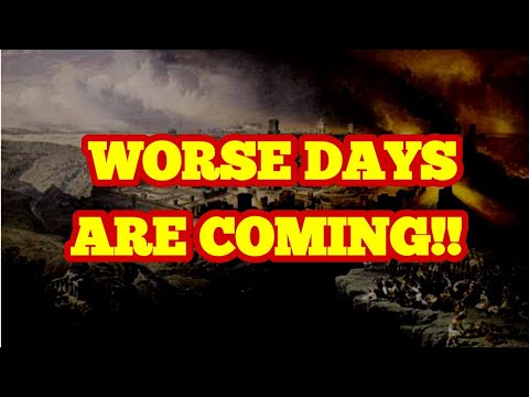 Get Ready! Worse Days Are Coming!!!