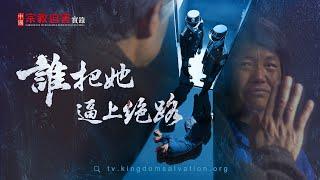 全能神教會紀錄片 中國宗教迫害實錄之四《誰把她逼上絕路》