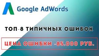 ⚠ Топ 8 типичных ошибок в Google AdWords