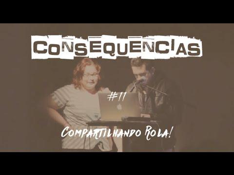 Consequencias #11 - COMPARTILHANDO ROLA