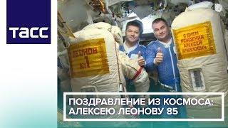 Поздравление из космоса: Алексею Леонову 85
