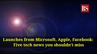 Launches from Microsoft, Apple, Facebook: Five tech news you shouldn't miss