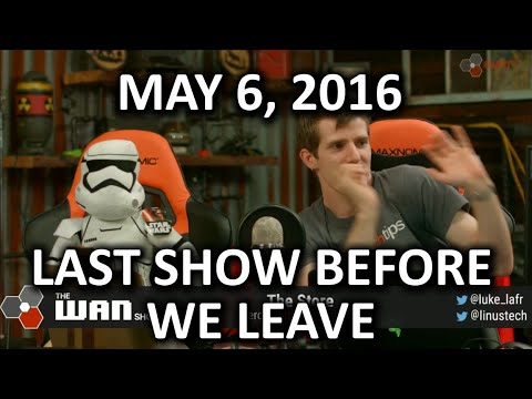 The WAN Show - The Last Show Before We Leave - May 6, 2016