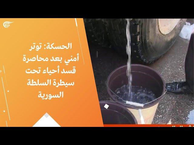 الحسكة: توتر أمني بعد محاصرة قسد أحياء تحت سيطرة السلطة السورية