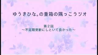 『ゆうきひな。の重箱の隅っこラジオ』第2回 2018/04/13 気まぐれで始...