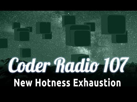 New Hotness Exhaustion | Coder Radio 107