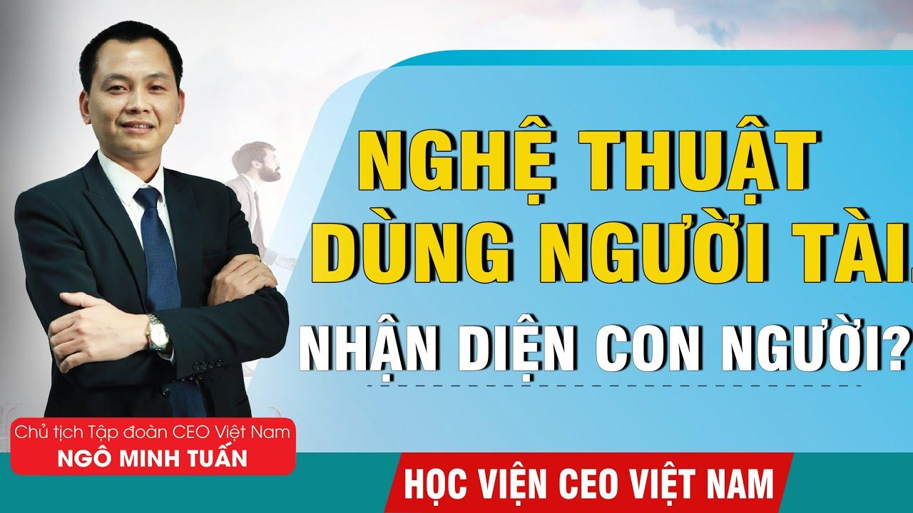Nghệ Thuật Nhận Diện Con Người | Sử Dụng Được Người Tài – Ngô Minh Tuấn | Học Viện CEO Việt Nam