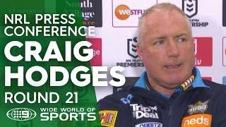 NRL Press Conference: Craig Hodges - Round 21 | NRL on Nine