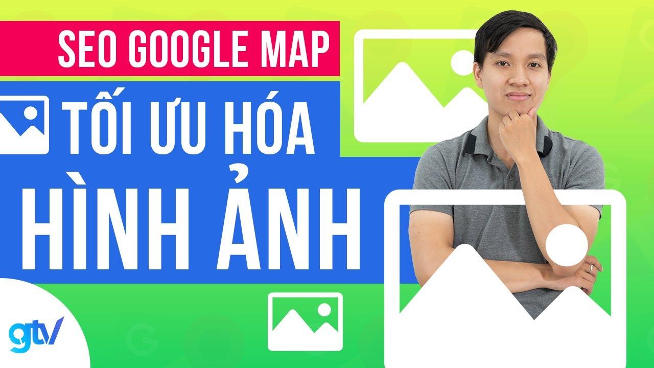 Case Study GTV SEO Google Map – Tối Ưu Hóa Hình Ảnh Trước Khi Đăng Tải Lên Website