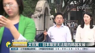 [中国财经报道]关注韩日贸易摩擦 文在寅:日本限贸无法阻挡韩国发展| CCTV财经