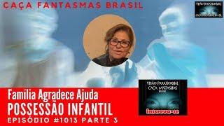 Possessão Infantil Família Agradece Ajuda Caça Fantasmas Brasil #1013 Parte 3