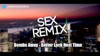 Bombs Away - Better Luck Next Time [SEX REMIX]