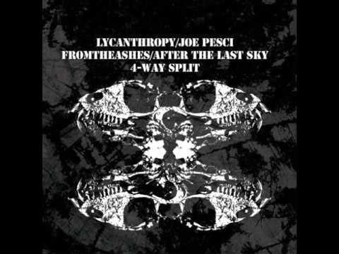 Lycanthrophy + Joe Pesci + From The Ashes + After The Last Sky / 4 Way (Full Split)