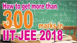 How to Get More than 300   in IIT-JEE 2018   Tips & Trick