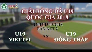 FULL Trực tiếp bán kết 2: Giải bóng đá U19 Quốc Gia 2018 _ U19  VIETTEL vs U19 Đồng Tháp