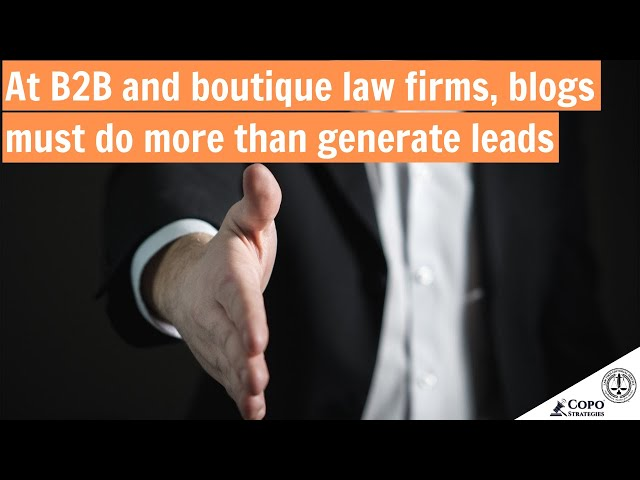 At B2B and boutique law firms, blogs do more than generate leads
