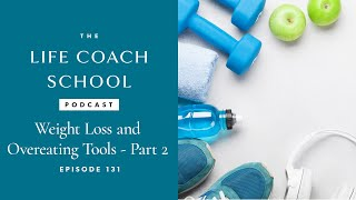 The Life Coach School Podcast Episode #131: Weight Loss and Overeating Tools Part 2