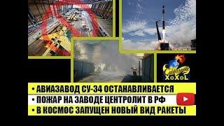 Авиазавод Су 34 останавливается • Пожар на заводе в РФ •В космос запущен новый вид ракеты