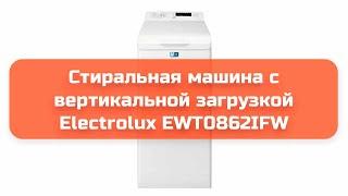 Стиральная машина с вертикальной загрузкой Electrolux EWT0862IFW обзор