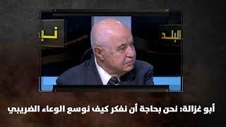 أبو غزالة: نحن بحاجة أن نفكر كيف نوسع الوعاء الضريبي