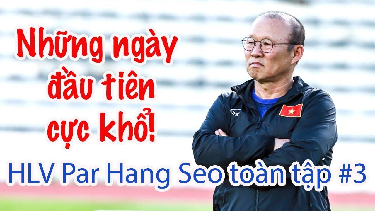 HLV Park Hang Seo toàn tập #3 Ngày đầu khổ cực & phương pháp Park Hang Seo