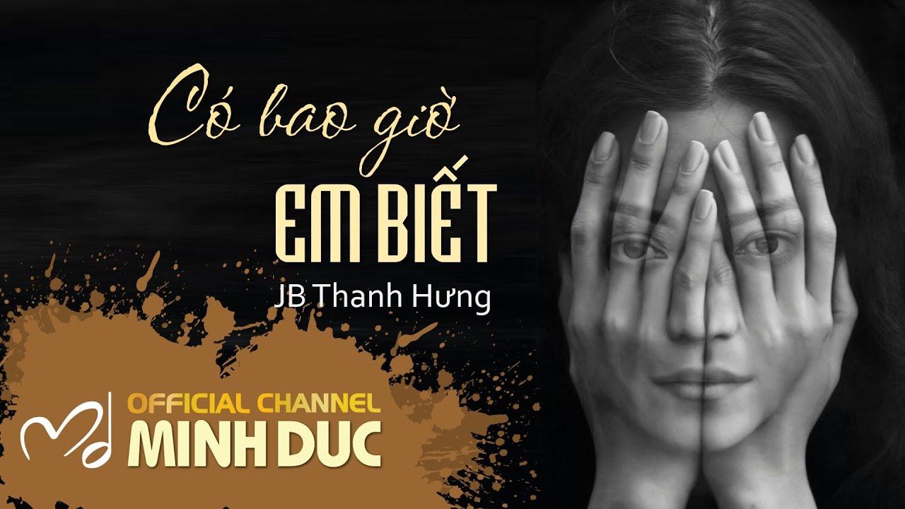 CÓ BAO GIỜ EM BIẾT (Nhạc sĩ Minh Đức) | JB Thanh Hưng [OFFICIAL]