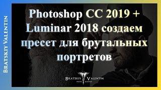 Photoshop CC 2019 + Luminar 2018 создаем пресет для брутальных портретов