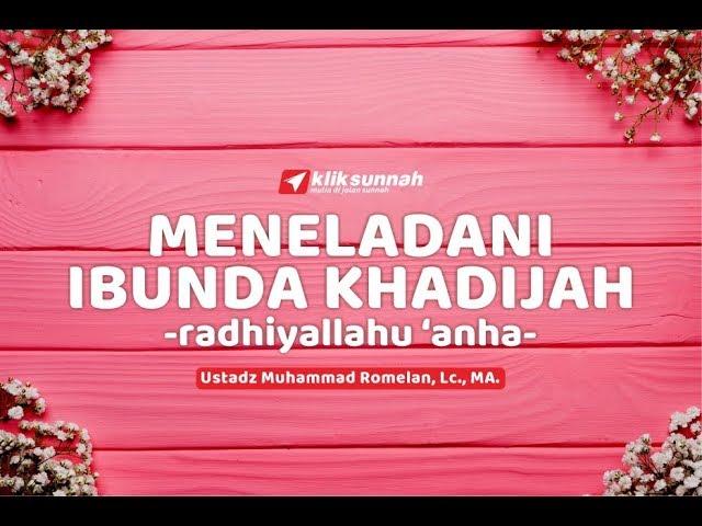 Meneladani Ibunda Khadijah - Ustadz Muhammad Romelan, Lc. M.Ag.
