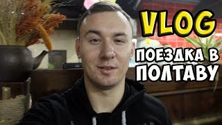 ПОЕЗДКА В ПОЛТАВУ - VLOG #1