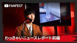 わっきゃいニュースレポート前編 at YouTube FanFest Japan 2019
