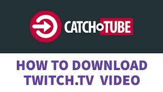 Catch.tube - How to Download Twitch.tv Video?