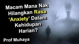 MACAM MANA NAK HILANGKAN RASA ANXIETY  DALAM KEHIDUPAN SEHARIAN? - PROF MUHAYA 2019