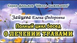 Фильм 6 (из 8). Полный цикл бесед О ЛЕЧЕНИИ ТРАВАМИ. Е.Ф. Зайцева