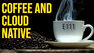 Coffee and Cloud Naтive - E111