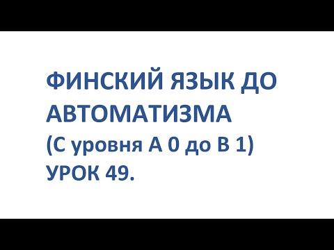 ФИНСКИЙ ЯЗЫК ДО АВТОМАТИЗМА С 0 ДО УРОВНЯ В1. УРОК 49.