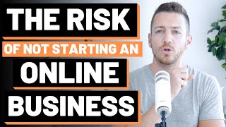 The Risk of NOT Starting An Online Business