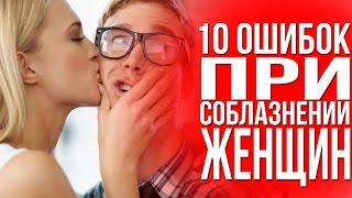10 ОШИБОК при СОБЛАЗНЕНИИ женщин