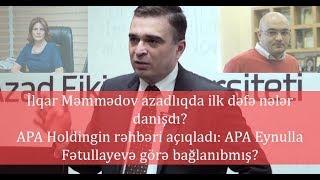 İlqar Məmmədov azadlıqda ilk dəfə nələr danışdı? APA Holding Eynulla Fətullayevə görə bağlanıbmış?