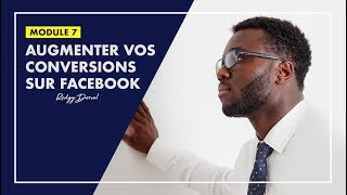 Comment Augmenter vos Conversions sur Facebook | MODULE 7