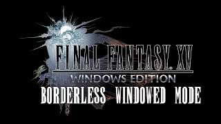 How to Enable Borderless Windowed Mode in Final Fantasy XV Windows Edition