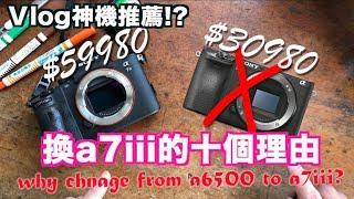 《老爸愛開箱》Vlog神相機?|換a73的十個理由|why change from a 6500 to a7iii|開箱評測review【 I'm Daddy】