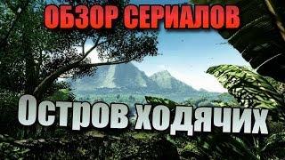 Обзор Сериалов - ОСТРОВ ХОДЯЧИХ!