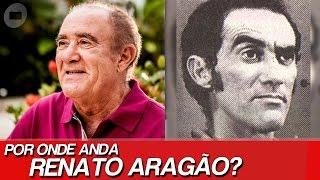 POR ONDE ANDA RENATO ARAGÃO?