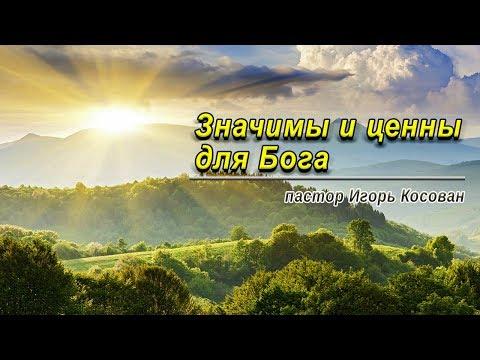 Проповедь - Значимы и ценны для Бога - Игорь Косован