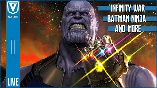 Variant Live: Infinity War, Batman Ninja & More!