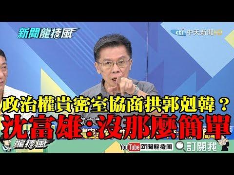 【精彩】政治權貴密室協商拱郭剋韓? 沈富雄:沒那麼簡單!