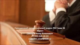 Гражданский процессуальный кодекс  РФ Глава 36(, 2017-09-17T18:23:15.000Z)